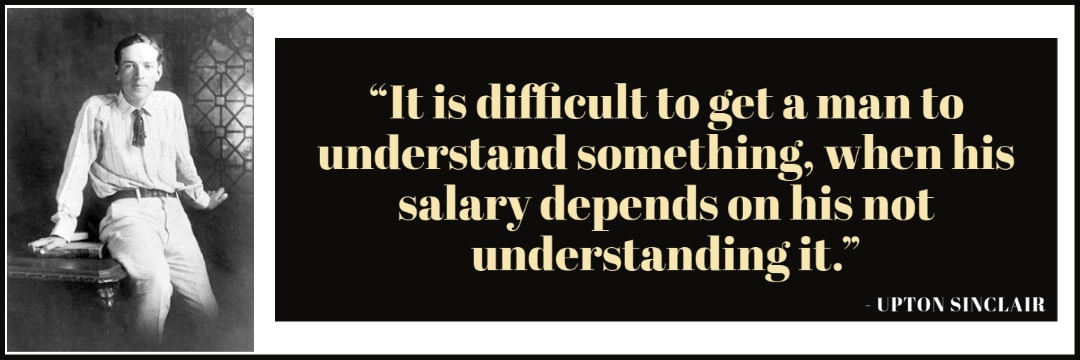 """""""It is difficult to get a man to understand something, when his salary depends on his not understanding it."""""""